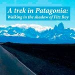 A trek in Patagonia: walking in the shadow of Fitz Roy