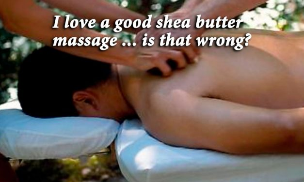 I love a good shea butter massage … is that wrong?